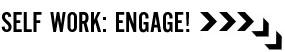 Self work: Engage!