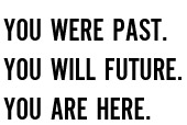 You were past. You will future. You are here.