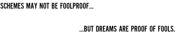 Schemes may not be foolproof, but dreams are proof of fools.