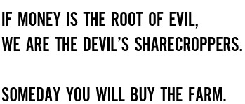 If money is the root of evil, we are the devil's sharecroppers. Someday you will buy the farm.