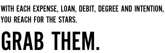 With each expense, loan, debit, degree and intention, you reach for the stars.
